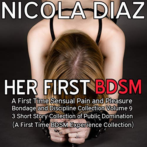 Her First BDSM Experience: A First Time Sensual Pain and Pleasure Bondage and Discipline Collection Volume 9 - 3 Short Story Collection of Public Domination  By  cover art