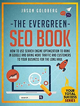 The Evergreen SEO Book: How To Use Search Engine Optimization To Rank In Google And Bring More Traffic And Customers To Your Business For The Long Haul (Your Total Success Series B