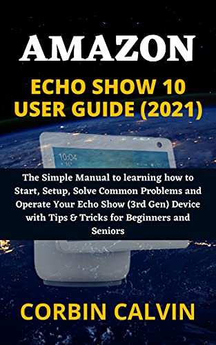 AMAZON ECHO SHOW 10 USER GUIDE (2021): The Simple Manual to learning how to Start, Setup, Solve Common Problems and Operate Your Echo Show (3rd Gen) Device ... for Beginners and Seniors (English Edition)