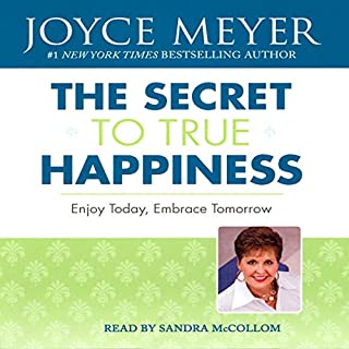 The Secret to True Happiness     Enjoy Today, Embrace Tomorrow              By:                                                                                                                                 Joyce Meyer                               Narrated by:                                                                                                                                 Sandra McCollom                      Length: 5 hrs and 21 mins     5 ratings     Overall 4.2