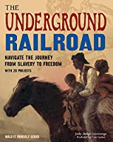The Underground Railroad: Navigate the Journey from Slavery to Freedom (Build It Yourself)