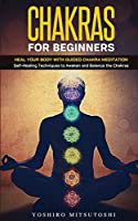 Chakras for Beginners: Heal your Body with Guided Chakra Meditation: Self-Healing Techniques to Awaken and Balance the Chakras