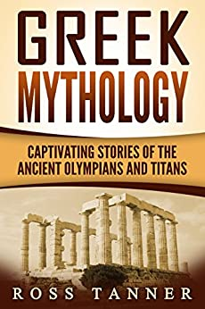 Greek Mythology: Captivating Stories of the Ancient Olympians and Titans (Heroes and Gods, Ancient Myths) (English Edition) par [Ross Tanner]