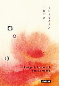 Recoge la luz del sol con las manos: Palabras que curan, que aportan felicidad. par Toyo Shibata