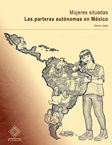 Mujeres situadas: Las parteras autónomas en México (Spanish Edition)