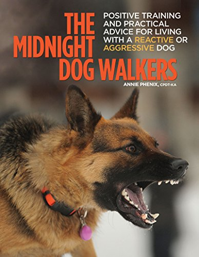 The Midnight Dog Walkers: Positive Training and Practical Advice for Living with Reactive and Aggressive Dogs (CompanionHouse Books) Help Your Dog Recover from Fear and Anxiety, and Enjoy Walks Calmly