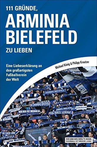 111 Gründe, Arminia Bielefeld zu lieben: Eine Liebeserklärung an den großartigsten Fußballverein der Welt