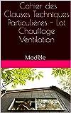 Cahier des Clauses Techniques Particulières - Lot Chauffage Ventilation: Modèle (French Edition)