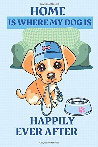 HOME IS WHERE MY DOG IS. HAPPILY EVER AFTER: Writing notebook for dogs lovers.