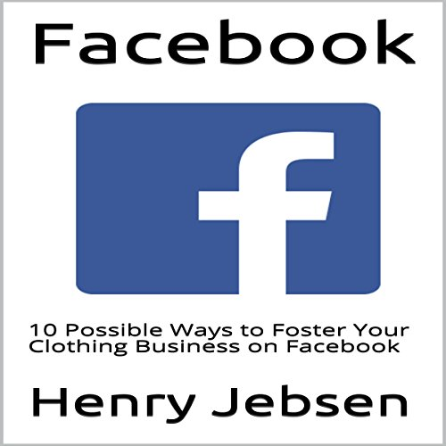 Facebook: 10 Possible Ways to Foster Your Clothing Business on Facebook audiobook cover art