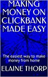 MAKING MONEY ON CLICKBANK MADE EASY: The easiest way to make money from home
