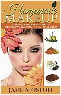 Homemade Makeup: A Complete Beginner's Guide To Natural DIY Cosmetics You Can Make Today (Homemade Beauty)