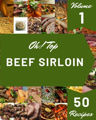 Oh! Top 50 Beef Sirloin Recipes Volume 1: The Beef Sirloin Cookbook for All Things Sweet and Wonderful!