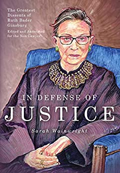 In Defense of Justice: The Greatest Dissents of Ruth Bader Ginsburg: Edited and Annotated for the Non-Lawyer by [Sarah Wainwright, Abigail Neff]