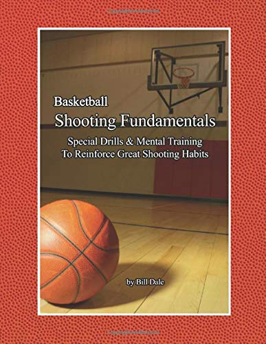 Basketball Shooting Fundamentals: Special Drills and Mental Training to Reinforce Great Shooting Habits