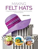 Making Felt Hats: A beginners guide to creating 6 stunning styles for all occasions
