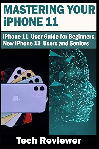 Mastering Your iPhone 11: iPhone 11 User Guide for Beginners, New iPhone 11 Users and Seniors
