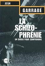 La schizophrénie - Un siècle pour comprendre de Jean Garabbé