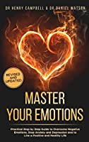 Master Your Emotions REVISED AND UPDATED: Practical Step by Step Guide to Overcome Negative Emotions, Stop Anxiety and Depression and to Live a Positive and Healthy Life