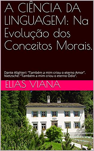 """A CIÊNCIA DA LINGUAGEM: Na Evolução dos Conceitos Morais.: Dante Alighieri: """"Também a mim criou o eterno Amor"""". Nietzsche: """"Também a mim criou o eterno Ódio""""."""