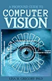 A PROFOUND GUIDE TO COMPUTER VISION: AN INTRODUCTION TO VISION, TOOLS, ALGORITHMS... AND DEEP LEARNING TECHNIQUES (English Edition)
