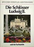 Die Schlösser Ludwig II. [Reihe »Epochen - Künstler - Meisterwerke«]
