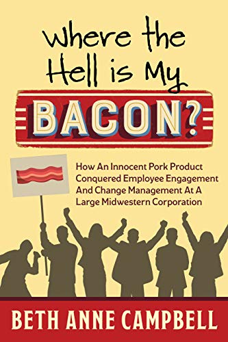 Where The Hell Is My Bacon?: How an Innocent Pork Product Conquered Employee Engagement and Change Management at a Large Midwestern Corporation