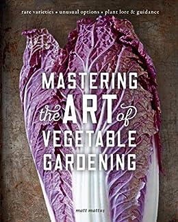 Mastering the Art of Vegetable Gardening: Rare Varieties * Unusual Options * Plant Lore & Guidance by [Matt Mattus]