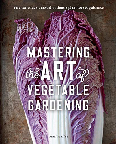 Mastering the Art of Vegetable Gardening: Rare Varieties * Unusual Options * Plant Lore & Guidance