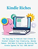 Kindle Riches: The Easy Way To Publish Your E-book On Kindle! Unleash Your Creativity, Become Famous, And Make 6 Figures By Milking The Kindle System For All It's Worth! (English Edition)