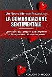 La Comunicazione Sentimentale Un Nuovo Metodo Pedagogico: L'Educazione delle Emozioni e dei Sentimenti per l'Insegnamento della Comunicazione