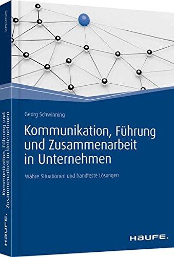 Kommunikation, Führung und Zusammenarbeit in Unternehmen: Wahre Situationen und handfeste Lösungen: Wahre Situationen und handfeste Lsungen (Haufe Fachbuch)