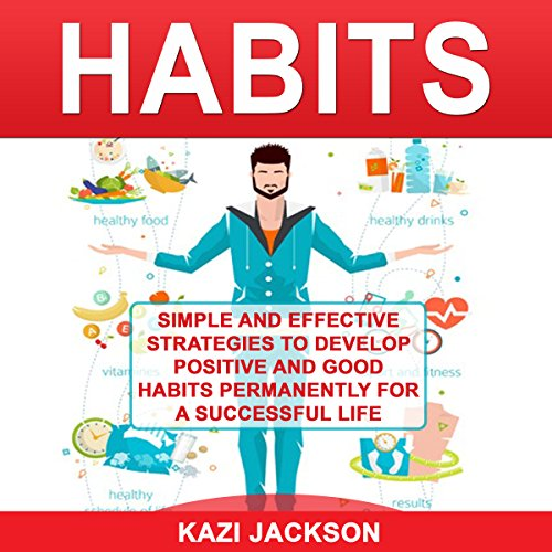 Habits: Simple and Effective Strategies to Develop Positive and Good Habits Permanently for a Successful Life audiobook cover art
