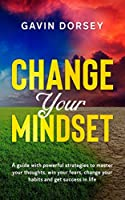 Change Your Mindset: A guide with powerful strategies to master your thoughts, win your fears, change your habits and get success and in life