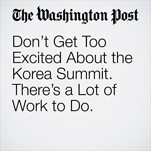 Don't Get Too Excited About the Korea Summit. There's a Lot of Work to Do. copertina