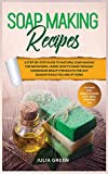 Soap Making Recipes: A Step-By-Step Guide to Natural Soap Making for Beginners. Learn How to Make Organic Homemade Beauty Products for Any Season While You Are at Home (DIY Beauty Recipes)