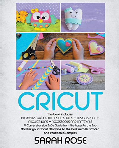 Cricut: This book includes: Beginner's Guide with Business Ideas + Design Space + Project Ideas + Accessories and Materials. A Comprehensive 360° ... best with Illustrated and Practical Examples