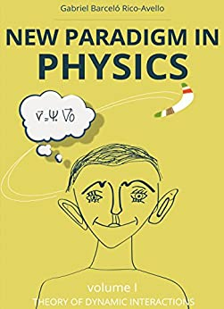 New paradigm in physics. Theory of dynamic interactions (Volume 1): Did Sir Isaac Newton leave something unsaid? by [Gabriel Barceló Rico-Avello]