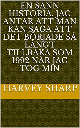 En sann historia. Jag antar att man kan säga att det började så långt tillbaka som 1992 när jag tog min (Swedish Edition)