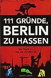 111 Gründe, Berlin zu hassen: Die Stadt so, wie sie wirklich ist