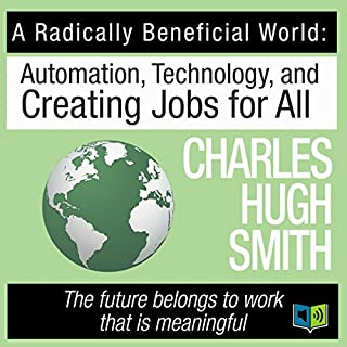 A Radically Beneficial World     Automation, Technology and Creating Jobs for All              By:                                                                                                                                 Charles Hugh Smith                               Narrated by:                                                                                                                                 Leslie James                      Length: 6 hrs and 45 mins     11 ratings     Overall 4.0