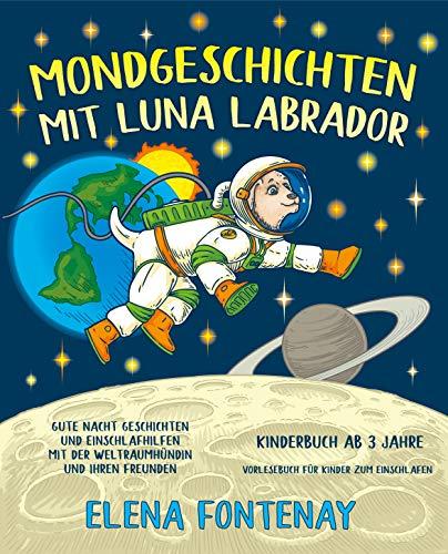 Mondgeschichten mit Luna Labrador - Kinderbuch ab 3 Jahre: Gute Nacht Geschichten und Einschlafhilfen mit der Weltraumhündin und ihren Freunden (Vorlesebuch ... (Elena\'s Gute Nacht Geschichten 1)