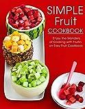 Simple Fruit Cookbook: Enjoy the Wonders of...