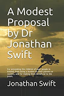 A Modest Proposal by Dr Jonathan Swift: For preventing the children of poor people in Ireland, from being a burden on thei...