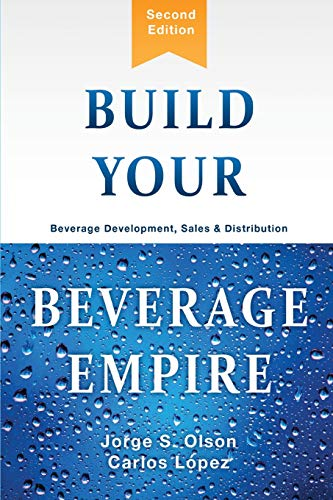 Compare Textbook Prices for Build Your Beverage Empire: Beverage Development, Sales and Distribution 2nd ed. Edition ISBN 9781945196096 by Olson, Jorge,Lopez, Carlos
