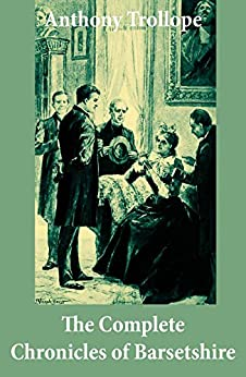 The Complete Chronicles of Barsetshire: (The Warden + Barchester Towers + Doctor Thorne + Framley Parsonage + The Small House at Allington + The Last Chronicle of Barset) by [Anthony Trollope]