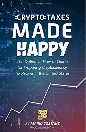 Crypto Taxes Made Happy: The Definitive How-To Guide For Preparing Cryptocurrency Tax Returns In The United States