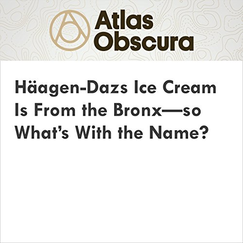Häagen-Dazs Ice Cream Is From the Bronx—so What's With the Name? audiobook cover art