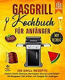 Gasgrill Kochbuch für Anfänger: 155 Grill Rezepte: Fleisch, Fisch, Gemüse, Marinaden, Saucen und...