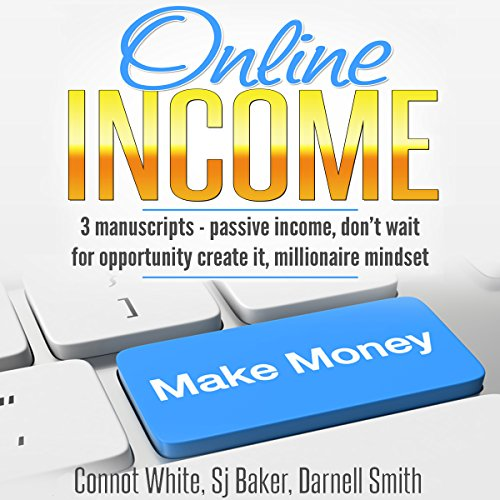 Online Income: 3 Manuscripts     Passive Income, Don't Wait for Opportunity - Create It, and Millionaire Mindset              By:                                                                                                                                 Darnell Smith,                                                                                        SJ Baker,                                                                                        Connot White                               Narrated by:                                                                                                                                 Cheryl Simone                      Length: 8 hrs and 48 mins     26 ratings     Overall 5.0